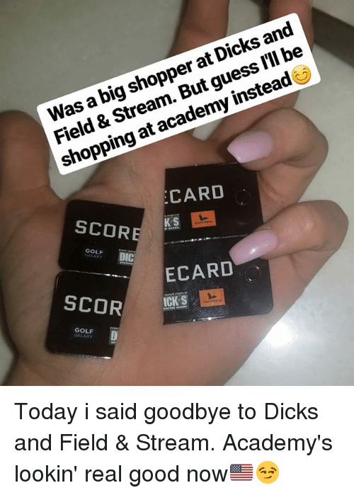 Dicks, Memes, and Shopping: Was a big shopper at Dicks and  Field & Stream. But guess l'll be  shopping at academy instead  CARD  SCOR  GOLF  DIO  ECARD  SCOR  조  ICK S  GOLF  GALAXY Today i said goodbye to Dicks and Field & Stream. Academy's lookin' real good now🇺🇸😏