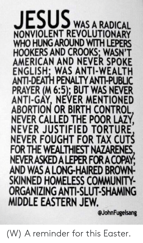 Shaming: WAS A RADICAL  NONVIOLENT REVOLUTIONARY  WHO HUNG AROUND WITH LEPERS  HOOKERS AND CROOKS; WASN'T  AMERICAN AND NEVER SPOKE  ENGLISH; WAS ANTI-WEALTH  ANTI-DEATH PENALTY ANTI-PUBLIC  PRAYER (M 6:5); BUT WAS NEVER  ANTI-GAY, NEVER MENTIONED  ABORTION OR BIRTH CONTROL  NEVER CALLED THE POOR LAZY  NEVER JUSTIFIED TORTURE  NEVER FOUGHT FOR TAX CUTS  FOR THE WEALTHIEST NAZARENES  NEVERASKEDALEPER FORA COPAY  AND WASA LONG-HAIRED BROWN-  SKINNED HOMELESS COMMUNITY  ORGANIZING ANTI-SLUT-SHAMING  MIDDLE EASTERN JEW.  @JohnFugelsang (W) A reminder for this Easter.