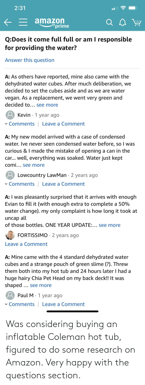 tub: Was considering buying an inflatable Coleman hot tub, figured to do some research on Amazon. Very happy with the questions section.