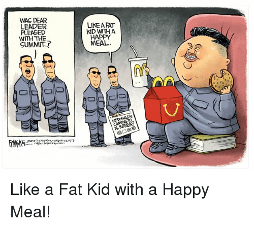 Politics, Happy, and Fat: WAS DEAR  LEADER  PLEASED  WITH THE  SUMMIT..  LIKE A FAT  KID WITH A  HAPPY  MEAL.  N.KOREA?