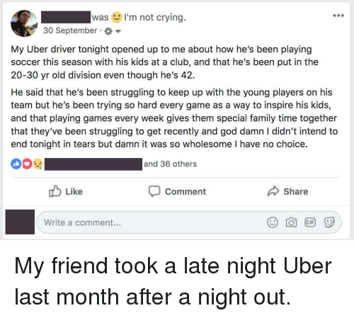 Club, Crying, and Family: was I'm not crying.  900  30 September  My Uber driver tonight opened up to me about how he's been playing  soccer this season with his kids at a club, and that he's been put in the  20-30 yr old division even though he's 42.  He said that he's been struggling to keep up with the young players on his  team but he's been trying so hard every game as a way to inspire his kids,  and that playing games every week gives them special family time together  that they've been struggling to get recently and god damn I didn't intend to  end tonight in tears but damn it was so wholesome I have no choice.  and 36 others  DO Like  Comment  Share  Write a comment... My friend took a late night Uber last month after a night out.