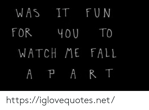 Fall, Watch Me, and Watch: WAS IT FUN  FOR  TO  4OU  WATCH ME FALL  A PAR T https://iglovequotes.net/