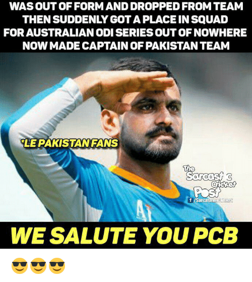 We Salute You: WAS OUT OF FORM AND DROPPED FROM TEAM  THENSUDDENLY GOTAPLACE IN SQUAD  FOR AUSTRALIANODISERIESOUT OF NOWHERE  NOW MADE CAPTAIN OF PAKISTAN TEAM  LE PAKISTAN FANS  The  f Sarcasm  WE SALUTE YOU PCB 😎😎😎