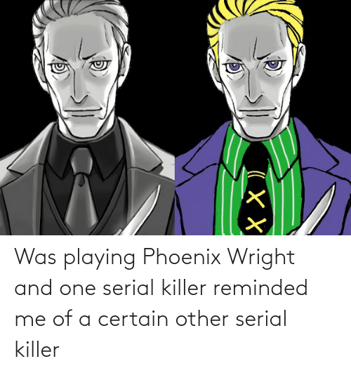 serial killer: Was playing Phoenix Wright and one serial killer reminded me of a certain other serial killer