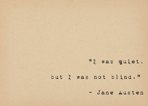 "Quiet, Jane Austen, and  Blind: "" was quiet.  but was not blind.""  - Jane Austen"