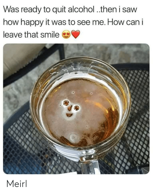 Saw, Alcohol, and Happy: Was ready to quit alcohol.then i saw  how happy it was to see me. How can i  leave that smile Meirl