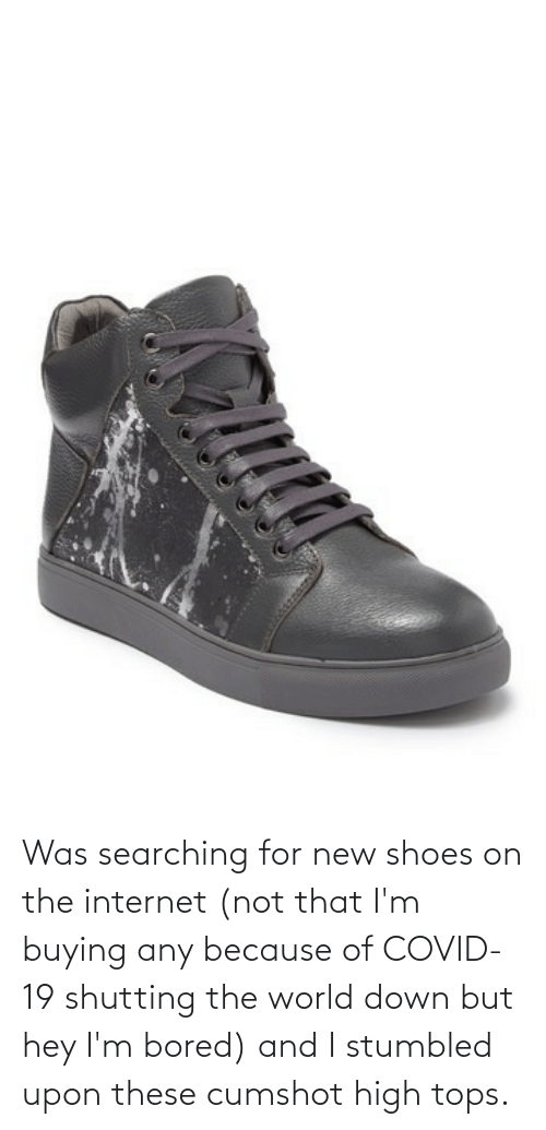 tops: Was searching for new shoes on the internet (not that I'm buying any because of COVID-19 shutting the world down but hey I'm bored) and I stumbled upon these cumshot high tops.