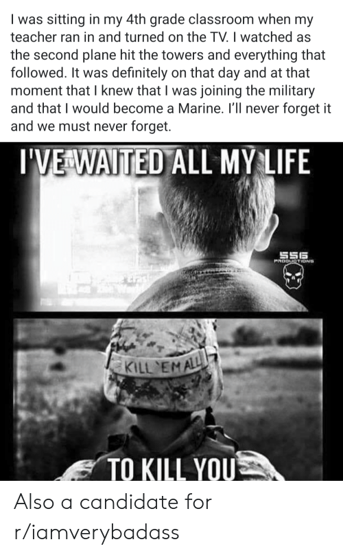 Definitely, Life, and Teacher: was sitting in my 4th grade classroom when my  teacher ran in and turned on the TV. I watched as  the second plane hit the towers and everything that  followed. It was definitely on that day and at that  moment that I knew that I was joining the military  and that I would become a Marine. I'll never forget it  and we must never forget.  I'VE WAITED ALL MY LIFE  S56  PRODUCTIDNS  tash  KILL EMALL  TO KILL YOU Also a candidate for r/iamverybadass