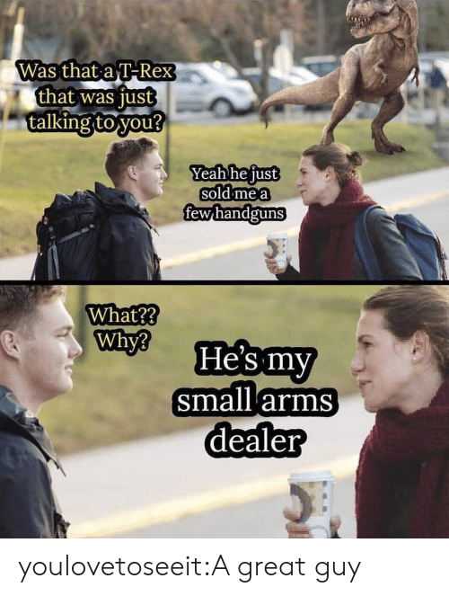 Target, Tumblr, and Yeah: Was that a T-Rex  that was just  talking to you?  Yeah he just  sold me a  fewhandguns  What??  Why?  He's my  small arms  dealer youlovetoseeit:A great guy