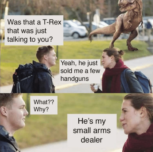 Sold: Was that a T-Rex  that was just  talking to you?  Yeah, he just  sold me a few  handguns  What??  Why?  He's my  small arms  dealer