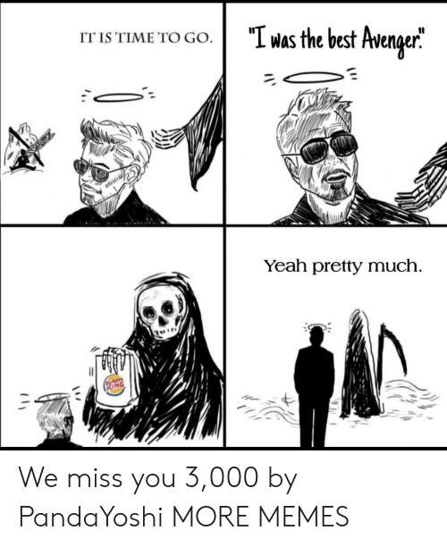 We Miss You: was the best Avenger  IT IS TIME TO GO.  Yeah pretty much We miss you 3,000 by PandaYoshi MORE MEMES
