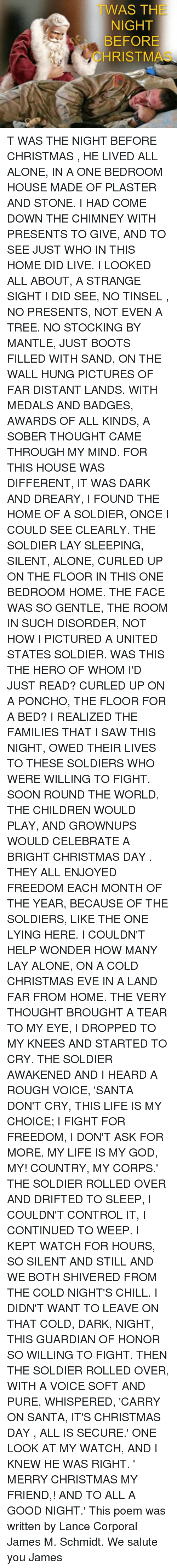 We Salute You: WAS THE  NIGHT  BEFORE  CHRISTM T WAS THE NIGHT BEFORE CHRISTMAS ,  HE LIVED ALL ALONE,  IN A ONE BEDROOM HOUSE MADE OF  PLASTER AND STONE.   I HAD COME DOWN THE CHIMNEY  WITH PRESENTS TO GIVE,  AND TO SEE JUST WHO  IN THIS HOME DID LIVE.   I LOOKED ALL ABOUT,  A STRANGE SIGHT I DID SEE,  NO TINSEL , NO PRESENTS,  NOT EVEN A TREE.   NO STOCKING BY MANTLE,  JUST BOOTS FILLED WITH SAND,  ON THE WALL HUNG PICTURES  OF FAR DISTANT LANDS.   WITH MEDALS AND BADGES,  AWARDS OF ALL KINDS,  A SOBER THOUGHT  CAME THROUGH MY MIND.   FOR THIS HOUSE WAS DIFFERENT,  IT WAS DARK AND DREARY,  I FOUND THE HOME OF A SOLDIER,  ONCE I COULD SEE CLEARLY.   THE SOLDIER LAY SLEEPING,  SILENT, ALONE,  CURLED UP ON THE FLOOR  IN THIS ONE BEDROOM HOME.   THE FACE WAS SO GENTLE,  THE ROOM IN SUCH DISORDER,  NOT HOW I PICTURED  A UNITED STATES SOLDIER.   WAS THIS THE HERO  OF WHOM I'D JUST READ?  CURLED UP ON A PONCHO,  THE FLOOR FOR A BED?   I REALIZED THE FAMILIES  THAT I SAW THIS NIGHT,  OWED THEIR LIVES TO THESE SOLDIERS  WHO WERE WILLING TO FIGHT.   SOON ROUND THE WORLD,  THE CHILDREN WOULD PLAY,  AND GROWNUPS WOULD CELEBRATE  A BRIGHT CHRISTMAS DAY .   THEY ALL ENJOYED FREEDOM  EACH MONTH OF THE YEAR,  BECAUSE OF THE SOLDIERS,  LIKE THE ONE LYING HERE.   I COULDN'T HELP WONDER  HOW MANY LAY ALONE,  ON A COLD CHRISTMAS EVE  IN A LAND FAR FROM HOME.   THE VERY THOUGHT  BROUGHT A TEAR TO MY EYE,  I DROPPED TO MY KNEES  AND STARTED TO CRY.   THE SOLDIER AWAKENED  AND I HEARD A ROUGH VOICE,  'SANTA DON'T CRY,  THIS LIFE IS MY CHOICE;   I FIGHT FOR FREEDOM,  I DON'T ASK FOR MORE,  MY LIFE IS MY GOD,  MY! COUNTRY, MY CORPS.'   THE SOLDIER ROLLED OVER  AND DRIFTED TO SLEEP,  I COULDN'T CONTROL IT,  I CONTINUED TO WEEP.   I KEPT WATCH FOR HOURS,  SO SILENT AND STILL AND WE BOTH SHIVERED  FROM THE COLD NIGHT'S CHILL.   I DIDN'T WANT TO LEAVE  ON THAT COLD, DARK, NIGHT,  THIS GUARDIAN OF HONOR  SO WILLING TO FIGHT.   THEN THE SOLDIER ROLLED OVER,  WITH A VOICE SOFT AND PURE,  WHISPER