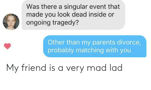 Parents, Divorce, and Mad: Was there a singular event that  made you look dead inside or  ongoing tragedy?  Other than my parents divorce,  probably matching with you My friend is a very mad lad