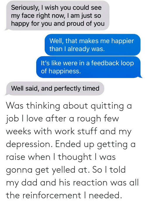 Reinforcement: Was thinking about quitting a job I love after a rough few weeks with work stuff and my depression. Ended up getting a raise when I thought I was gonna get yelled at. So I told my dad and his reaction was all the reinforcement I needed.