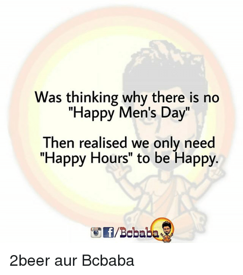 """Memes, Happy, and Be Happy: Was thinking why there is no  """"Happy Men's Day""""  Then realised we only need  """"Happy Hours"""" to be Happy.  1I  /Bcbaba 2beer aur Bcbaba"""