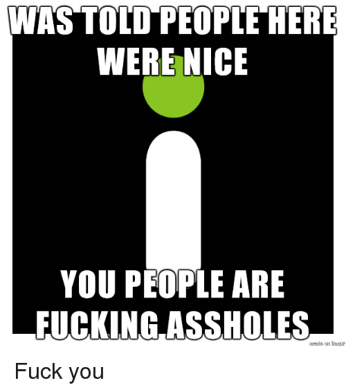 Fuck You, Fuck, and Nice: WAS TOLD PEOPLE HERE  WERE NICE  YOU PEOPLE ARE  FUCKINGASSHOLES  maide o mu Fuck you
