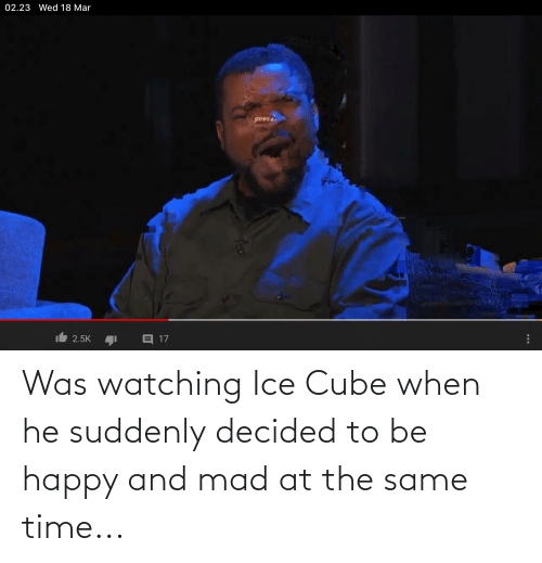 Ice Cube, Happy, and Time: Was watching Ice Cube when he suddenly decided to be happy and mad at the same time...