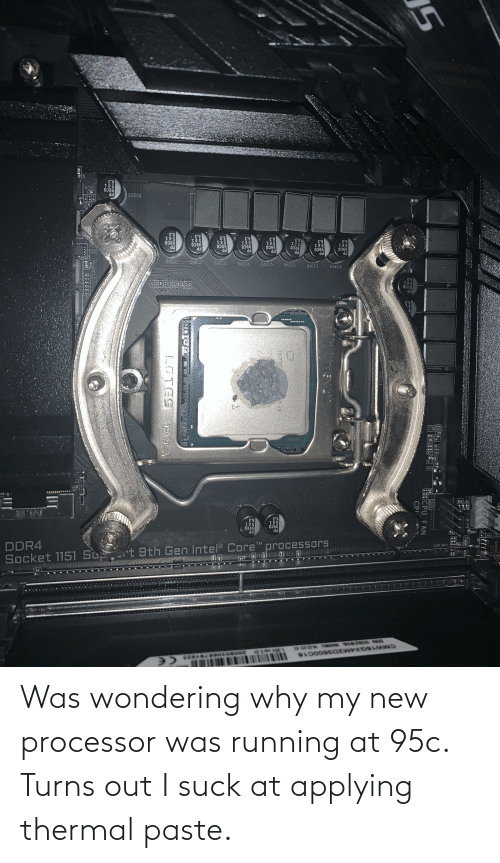 I Suck: Was wondering why my new processor was running at 95c. Turns out I suck at applying thermal paste.