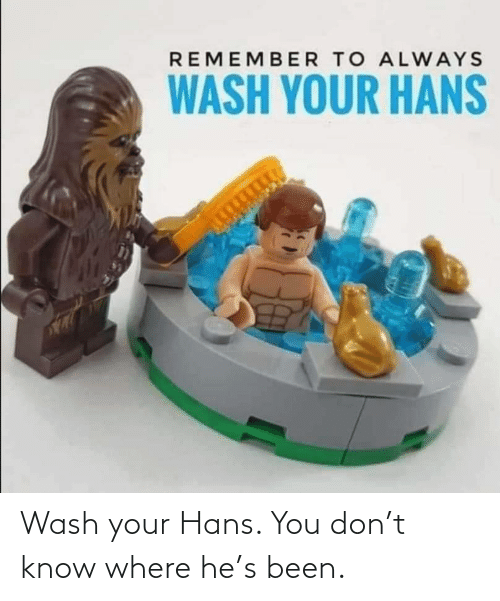 Hans: Wash your Hans. You don't know where he's been.