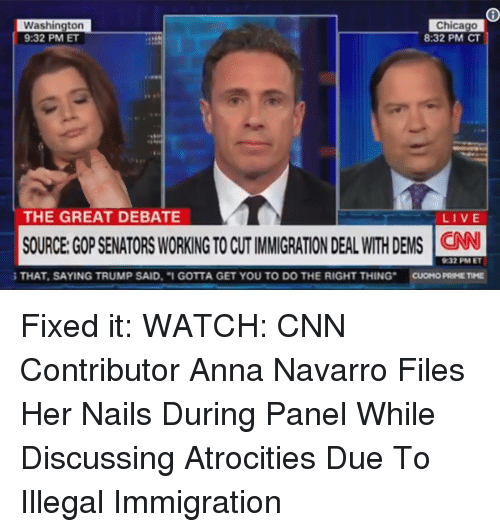 Anna, Chicago, and cnn.com: Washington  9:32 PM ET  Chicago  8:32 PM CT  THE GREAT DEBATE  LIVE  SOURCE:GOP SENATORS WORKING TO CUT IMMIGRATION DEAL WITH DEMS CN  932 PM ET  THAT, SAYING TRUMP SAID. I GOTTA GET YOU TO DO THE RIGHT THING CUOMO PRIME TIME