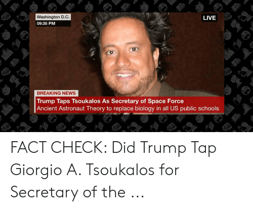 News, Breaking News, and Live: Washington D.C  09:36 PM  LIVE  BREAKING NEWS  Trump Taps Tsoukalos As Secretary of Space Force  Ancient Astronaut Theory to replace biology in all US public schools FACT CHECK: Did Trump Tap Giorgio A. Tsoukalos for Secretary of the ...