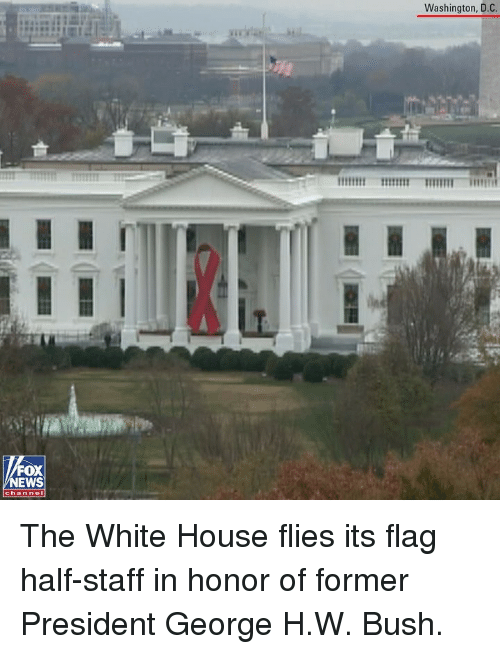 D C: Washington, D.C.  FOX  EWS  chan nol The White House flies its flag half-staff in honor of former President George H.W. Bush.