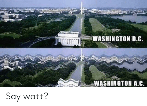 D C: WASHINGTON D.C.  WASHINGTON A.C Say watt?