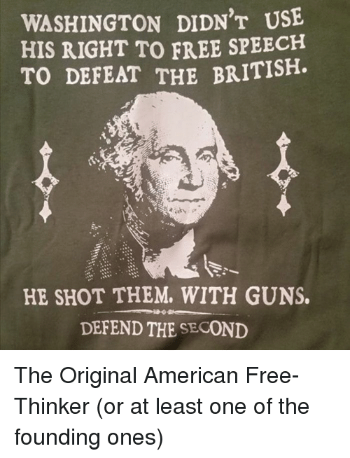 Guns, American, and Free: WASHINGTON DIDN'T USE  HIS RIGHT TO FREE SPEECH  TO DEFEAT THE BRITISH  HE SHOT THEM. WITH GUNS.  DEFEND THE SECOND