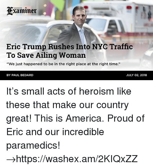 """America, Eric Trump, and Traffic: WASHINGTON  Eric Trump Rushes Into NYC Traffic  To Save Ailing Woman  """"We just happened to be in the right place at the right time.""""  BY PAUL BEDARD  JULY 02, 2018 It's small acts of heroism like these that make our country great! This is America. Proud of Eric and our incredible paramedics! →https://washex.am/2KIQxZZ"""