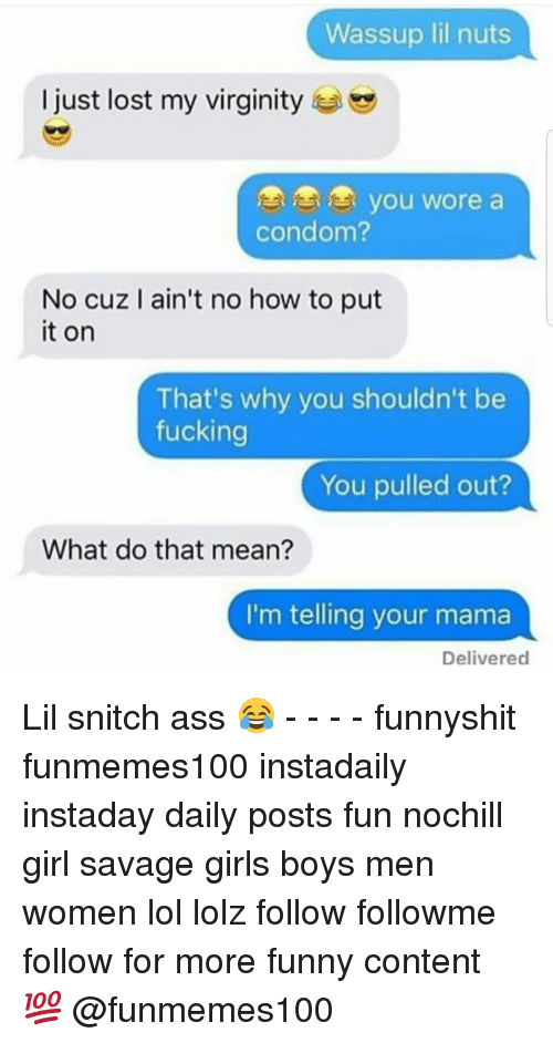 your mama: Wassup lil nuts  I just lost my virginity  OOo you wore a  condom?  No cuz I ain't no how to put  it on  That's why you shouldn't be  fucking  You pulled out?  What do that mean?  I'm telling your mama  Delivered Lil snitch ass 😂 - - - - funnyshit funmemes100 instadaily instaday daily posts fun nochill girl savage girls boys men women lol lolz follow followme follow for more funny content 💯 @funmemes100