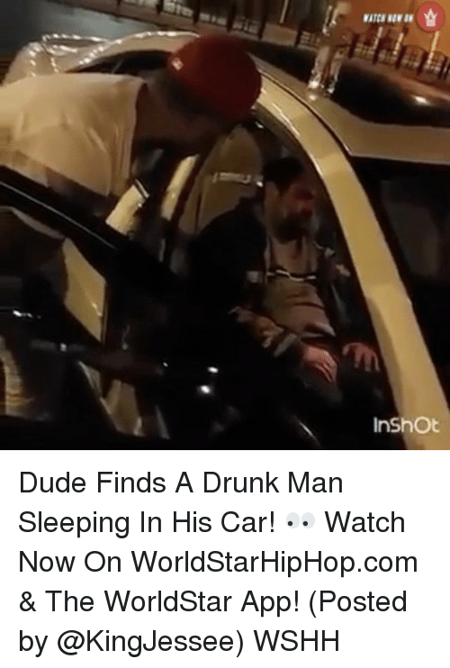 Memes, 🤖, and worldstarhiphop.com: WATCB NOW IN  InShOt  슐 Dude Finds A Drunk Man Sleeping In His Car! 👀 Watch Now On WorldStarHipHop.com & The WorldStar App! (Posted by @KingJessee) WSHH