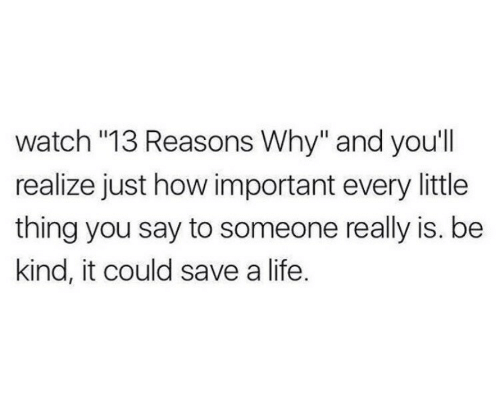 "Reasons Why: watch ""13 Reasons Why"" and you'll  realize just how important every little  thing you say to someone really is. be  kind, it could save a life."