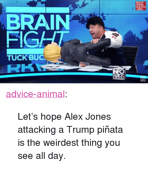 "Pinata: WATCH  BRAIN  FIGA  TUCK BUC <p><a href=""http://advice-animal.tumblr.com/post/162288785986/lets-hope-alex-jones-attacking-a-trump-pi%C3%B1ata-is"" class=""tumblr_blog"">advice-animal</a>:</p>  <blockquote><p>Let's hope Alex Jones attacking a Trump piñata is the weirdest thing you see all day.</p></blockquote>"