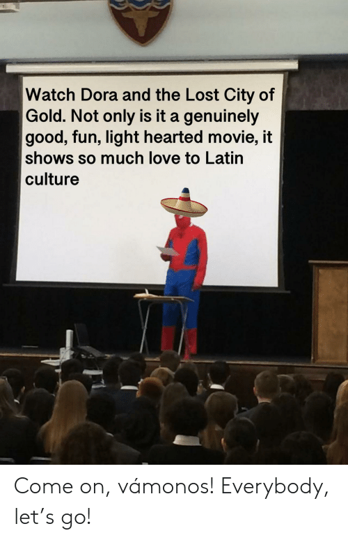 latin: Watch Dora and the Lost City of  Gold. Not only is it a genuinely  good, fun, light hearted movie, it  shows so much love to Latin  culture Come on, vámonos! Everybody, let's go!