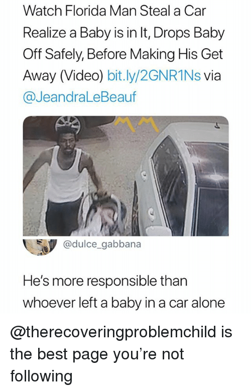 Being Alone, Florida Man, and Best: Watch Florida Man Steal a Car  Realize a Baby is in It, Drops Baby  Off Safely, Before Making His Get  Away (Video) bit.ly/2GNR1Ns via  @JeandraLeBeauf  @dulce_gabbana  He's more responsible than  whoever left a baby in a car alone @therecoveringproblemchild is the best page you're not following