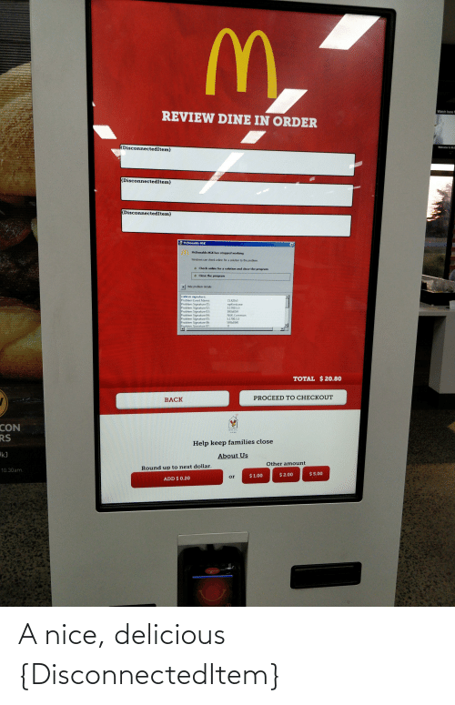 round up: Watch here f  REVIEW DINE IN ORDER  DisconnectedItem}  Welcome to McC  (DisconnectedItem}  (DisconnectedItem}  McDonalds NGK  McDonalds NGK has stopped working  Windows can check online for a solution to the problem.  Check online for a solution and close the program  Close the program  Hide problem details  roblem signature:  Problem Event Name:  Problem Signature 01:  Problem Signature 02:  Problem Signature 03:  Problem Signature 04:  Problem Signature 05:  Problem Signature 06:  Problem Sianature 07:  CLR2013  npKiosk.exe  5.1700.5.5  593b05ff  NGK.Common  5.1700.5.5  593b05f0  31  TOTAL $ 20.80  PROCEED TO CHECKOUT  BACK  CON  RS  RMHC  Help keep families close  kJ  About Us  Other amount  Round up to next dollar.  10.30am.  $ 5.00  $ 2.00  $ 1.00  or  ADD $ 0.20  ingerico A nice, delicious {DisconnectedItem}