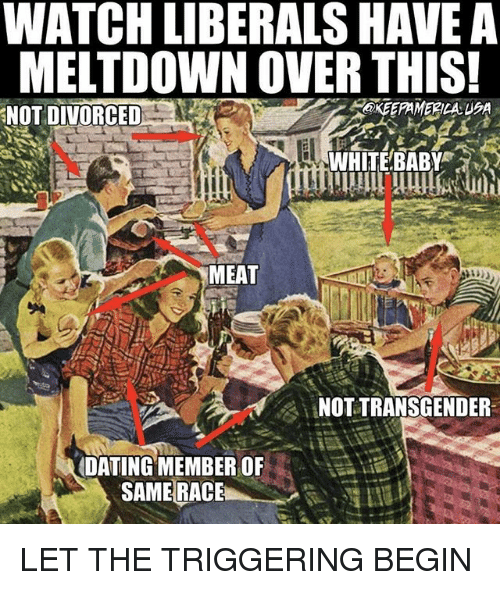 Dating, Memes, and Transgender: WATCH LIBERALS HAVE A  MELTDOWN OVER THIS  NOT DIVORCEDE  OKEEPAMERICA 5A  WHITEBABY  MEAT  NOT TRANSGENDER  DATING MEMBER OF LET THE TRIGGERING BEGIN