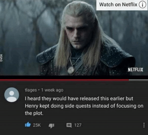 Netflix: Watch on Netflix (i)  NETFLIX  tlages · 1 week ago  I heard they would have released this earlier but  Henry kept doing side quests instead of focusing on  the plot.  25K  127  ...  9GAG