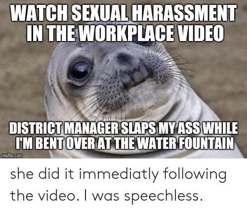 She Did It: WATCH SEXUAL HARASSMENT  IN THE WORKPLACE VIDEO  DISTRICT MANAGER SLAPS MYASS WHILE  IM BENTOVERIAT THE WATERIFOUNTAIN  imgflip.com she did it immediatly following the video. I was speechless.