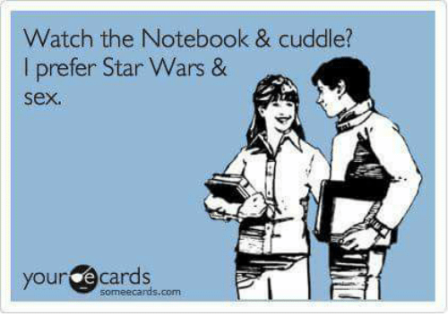 Memes, Notebook, and Star Wars: Watch the Notebook & cuddle?  I prefer Star Wars &  sex.  your ecards  Pl  some ecards com