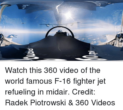 Dank, Videos, and Jets: Watch this 360 video of the world famous F-16 fighter jet refueling in midair.  Credit: Radek Piotrowski & 360 Videos
