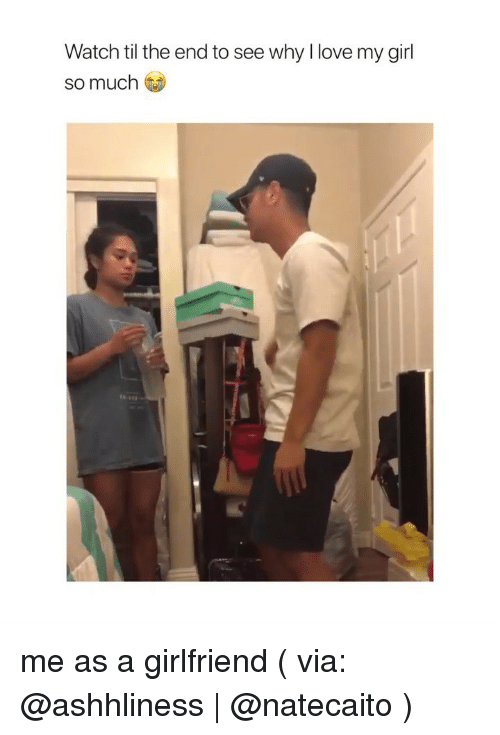 Love, Girl, and Watch: Watch til the end to see why I love my girl  so much me as a girlfriend ( via: @ashhliness | @natecaito )