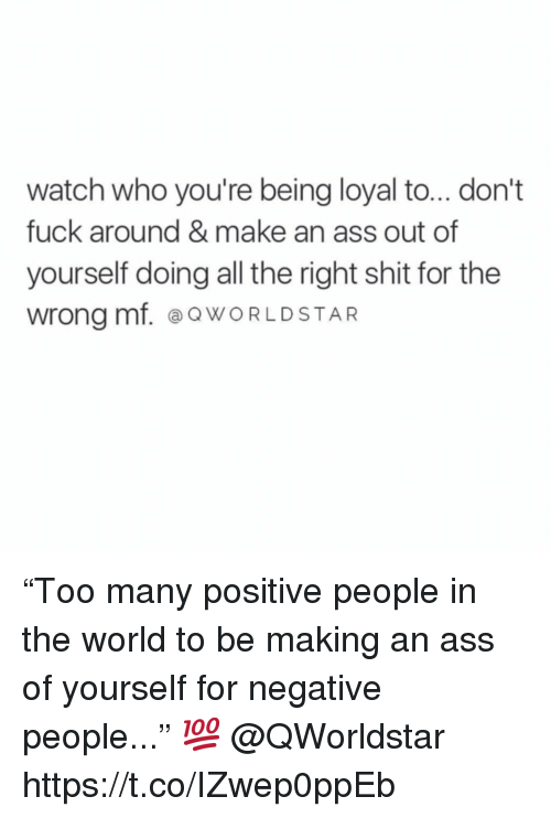 "Ass, Shit, and Fuck: watch who you're being loyal to... don't  fuck around & make an ass out of  yourself doing all the right shit for the  wrong mf. ⓐQWORLDSTAR ""Too many positive people in the world to be making an ass of yourself for negative people..."" 💯 @QWorldstar https://t.co/IZwep0ppEb"