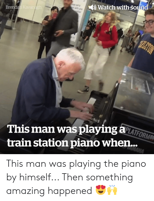 sound: Watch with sound  Brendan Kavanagh  TPLETON  This man was playing aLATFORM  MAHA  train station piano when... This man was playing the piano by himself... Then something amazing happened 😍🙌