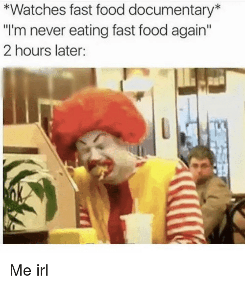 "Fast Food, Food, and Watches: *Watches fast food documentary*  ""I'm never eating fast food again""  2 hours later: Me irl"