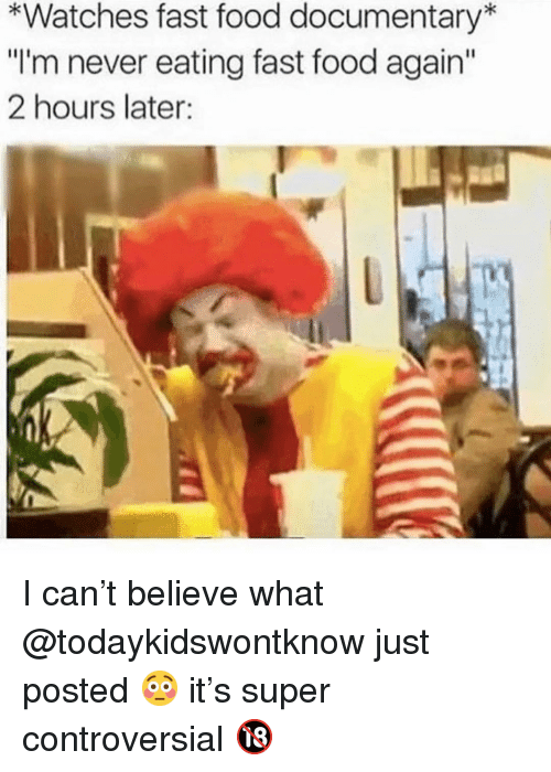 "Fast Food, Food, and Memes: *Watches fast food documentary*  ""I'm never eating fast food again""  2 hours later: I can't believe what @todaykidswontknow just posted 😳 it's super controversial 🔞"