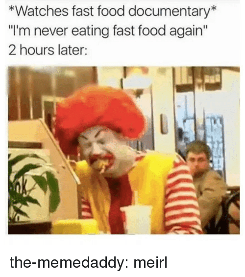 "Fast Food, Food, and Tumblr: *Watches fast food documentary  ""I'm never eating fast food again  2 hours later: the-memedaddy:  meirl"