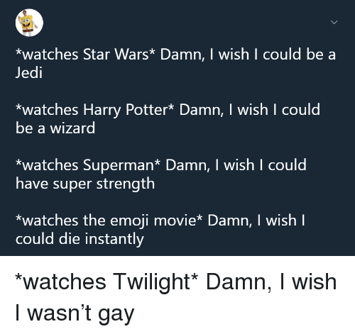The Emoji: *watches Star Wars* Damn, I wish I could be a  Jedi  *watches Harry Potter* Damn, I wish I could  be a wizard  *watches Superman* Damn, I wish I could  have super strength  *watches the emoji movie* Damn, I wish I  could die instantly <p>*watches Twilight* Damn, I wish I wasn&rsquo;t gay</p>