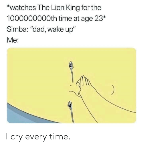"i cry: *watches The Lion King for the  1000000000th time at age 23*  Simba: ""dad, wake up""  Me: I cry every time."