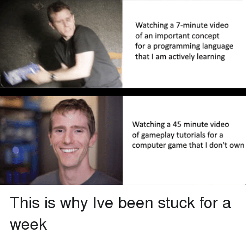 gameplay: Watching a 7-minute video  of an important concept  for a programming language  that I am actively learning  Watching a 45 minute video  of gameplay tutorials for a  computer game that I don't own This is why Ive been stuck for a week